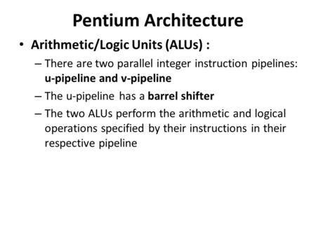 Pentium Architecture Arithmetic/Logic Units (ALUs) : – There are two parallel integer instruction pipelines: u-pipeline and v-pipeline – The u-pipeline.