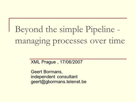 Beyond the simple Pipeline - managing processes over time XML Prague, 17/06/2007 Geert Bormans, independent consultant