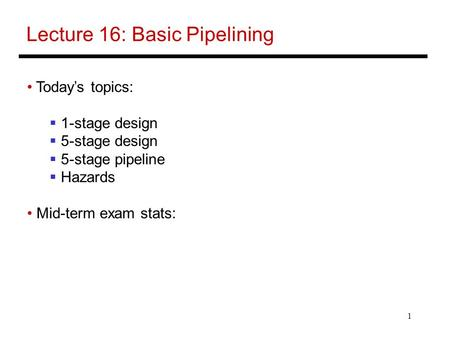 1 Lecture 16: Basic Pipelining Today's topics:  1-stage design  5-stage design  5-stage pipeline  Hazards Mid-term exam stats: