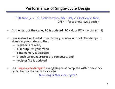 1 Performance of Single-cycle Design CPU time X,P = Instructions executed P * CPI X,P * Clock cycle time X  At the start of the cycle, PC is updated (PC.