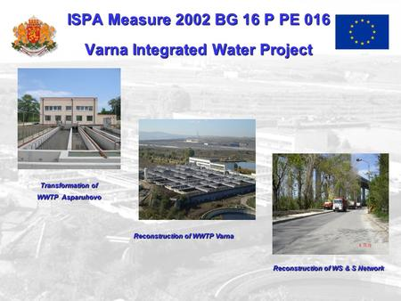 ISPA Measure 2002 BG 16 P PE 016 Varna Integrated Water Project Transformationof Transformation of WWTP Asparuhovo Reconstruction of WWTP Varna ReconstructionofWS&