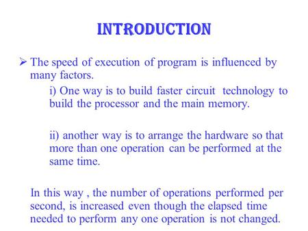 Introduction  The speed of execution of program is influenced by many factors. i) One way is to build faster circuit technology to build the processor.