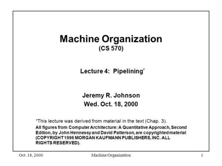 Oct. 18, 2000Machine Organization1 Machine Organization (CS 570) Lecture 4: Pipelining * Jeremy R. Johnson Wed. Oct. 18, 2000 *This lecture was derived.