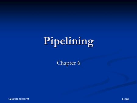 1/24/2016 11:00 PM 1 of 86 Pipelining Chapter 6. 1/24/2016 11:00 PM 2 of 86 Overview of Pipelining Pipelining is an implementation technique in which.