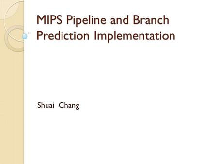 MIPS Pipeline and Branch Prediction Implementation Shuai Chang.