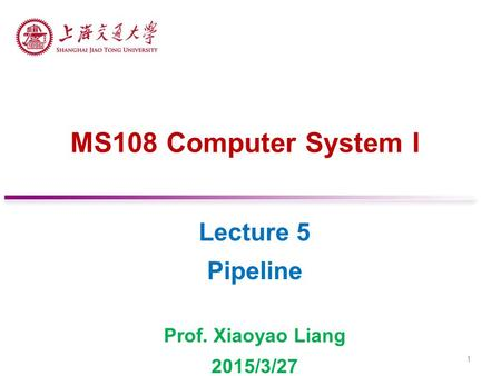 MS108 Computer System I Lecture 5 Pipeline Prof. Xiaoyao Liang 2015/3/27 1.