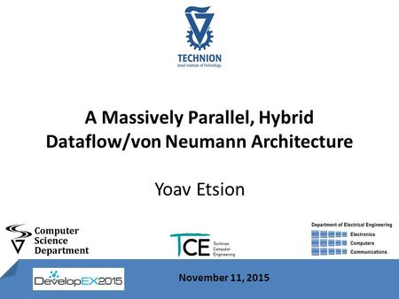 1 November 11, 2015 A Massively Parallel, Hybrid Dataflow/von Neumann Architecture Yoav Etsion November 11, 2015.