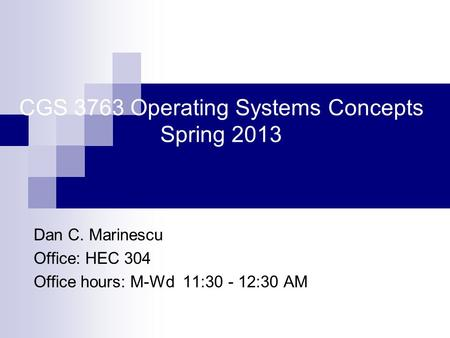 CGS 3763 Operating Systems Concepts Spring 2013 Dan C. Marinescu Office: HEC 304 Office hours: M-Wd 11:30 - 12:30 AM.