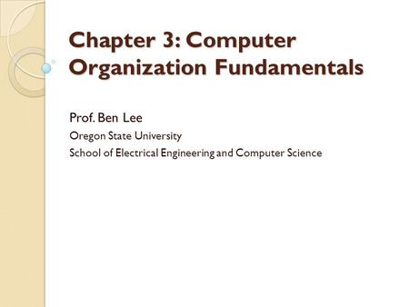Chapter 3: Computer Organization Fundamentals Prof. Ben Lee Oregon State University School of Electrical Engineering and Computer Science.