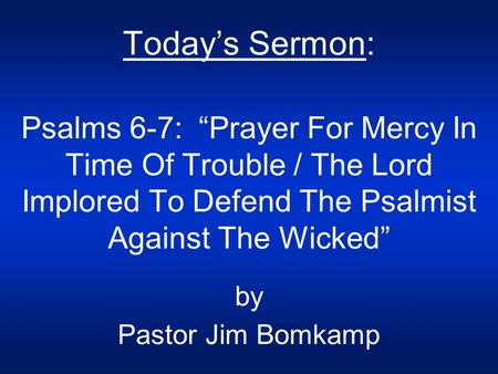 "Today's Sermon: Psalms 6-7: ""Prayer For Mercy In Time Of Trouble / The Lord Implored To Defend The Psalmist Against The Wicked"" by Pastor Jim Bomkamp."