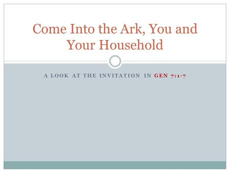 A LOOK AT THE INVITATION IN GEN 7:1-7 Come Into the Ark, You and Your Household.