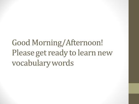 Good Morning/Afternoon! Please get ready to learn new vocabulary words.