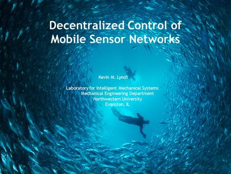Decentralized Control of Mobile Sensor Networks Kevin M. Lynch Laboratory for Intelligent Mechanical Systems Mechanical Engineering Department Northwestern.