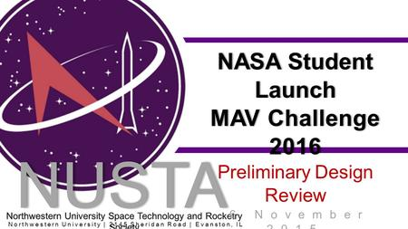 NUSTA RS NASA Student Launch MAV Challenge 2016 Preliminary Design Review 6 November 2015 Northwestern University | 2145 Sheridan Road | Evanston, IL 60201.