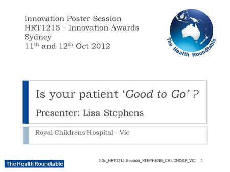 The Health Roundtable 3-3c_HRT1215-Session_STEPHENS_CHILDHOSP_VIC Is your patient ' Good to Go' ? Presenter: Lisa Stephens Royal Childrens Hospital - Vic.
