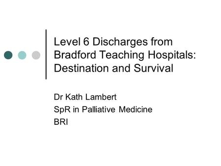 Level 6 Discharges from Bradford Teaching Hospitals: Destination and Survival Dr Kath Lambert SpR in Palliative Medicine BRI.