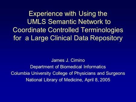 Experience with Using the UMLS Semantic Network to Coordinate Controlled Terminologies for a Large Clinical Data Repository James J. Cimino Department.