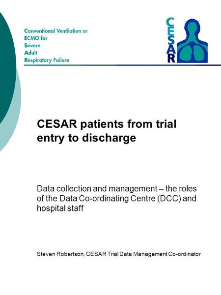 CESAR patients from trial entry to discharge Data collection and management – the roles of the Data Co-ordinating Centre (DCC) and hospital staff Steven.