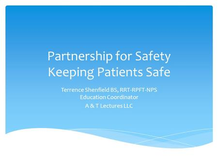 Partnership for Safety Keeping Patients Safe Terrence Shenfield BS, RRT-RPFT-NPS Education Coordinator A & T Lectures LLC.