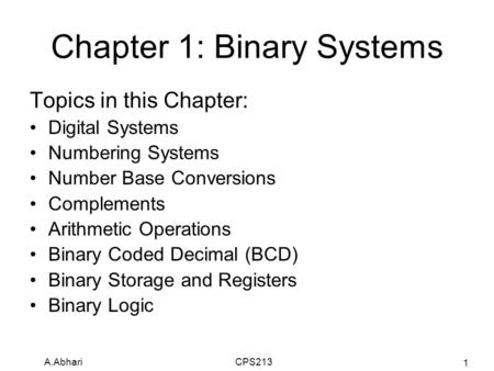 A.Abhari CPS213 1 Chapter 1: Binary Systems Topics in this Chapter: Digital Systems Numbering Systems Number Base Conversions Complements Arithmetic Operations.