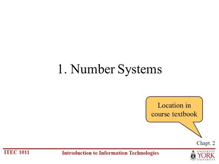 ITEC 1011 Introduction to Information Technologies 1. Number Systems Chapt. 2 Location in course textbook.