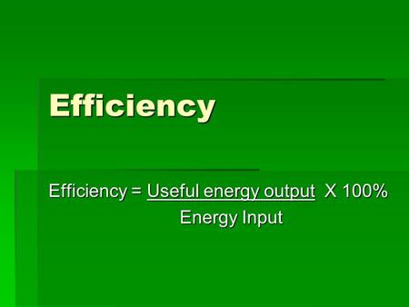Efficiency Efficiency = Useful energy output X 100% Energy Input Energy Input.