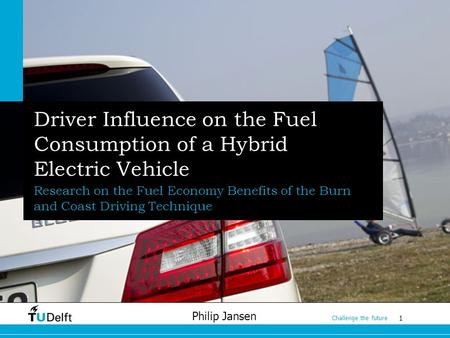 1 Challenge the future Philip Jansen Driver Influence on the Fuel Consumption of a Hybrid Electric Vehicle Research on the Fuel Economy Benefits of the.