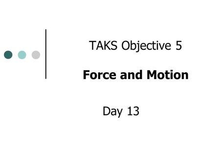 TAKS Objective 5 Force and Motion Day 13 Forces and Motion Forces can create changes in motion. Acceleration Deceleration What happens if I put force.