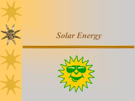 Solar Energy. What is Solar Energy? - Concepts behind solar energy - How solar energy is used in solar cars.