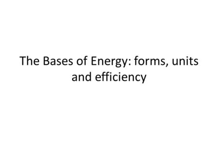 The Bases of Energy: forms, units and efficiency