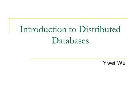Introduction to Distributed Databases Yiwei Wu. Introduction A distributed database is a database in which portions of the database are stored on multiple.