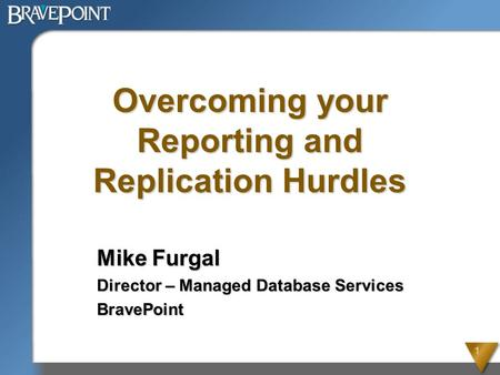 1 Overcoming your Reporting and Replication Hurdles Mike Furgal Director – Managed Database Services BravePoint.