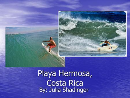 Playa Hermosa, Costa Rica By: Julia Shadinger. Costa Rica is bordered by the Pacific Ocean on the west and the Caribbean Sea to the east. [1] Playa Hermosa.