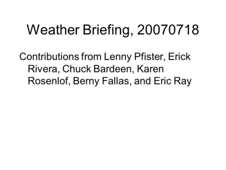 Weather Briefing, 20070718 Contributions from Lenny Pfister, Erick Rivera, Chuck Bardeen, Karen Rosenlof, Berny Fallas, and Eric Ray.