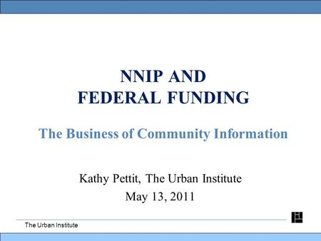 The Urban Institute NNIP AND FEDERAL FUNDING The Business of Community Information Kathy Pettit, The Urban Institute May 13, 2011.