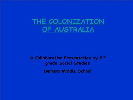 THE COLONIZATION OF AUSTRALIA A Collaborative Presentation by 6 th grade Social Studies Durham Middle School.