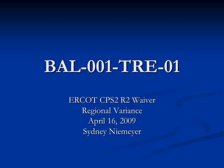BAL-001-TRE-01 ERCOT CPS2 R2 Waiver Regional Variance April 16, 2009 Sydney Niemeyer.