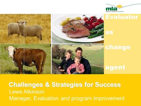 Challenges & Strategies for Success Challenges & Strategies for Success Lewe Atkinson Manager, Evaluation and program improvement Evaluator as change agent.