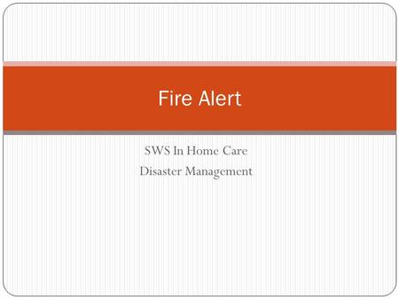 SWS In Home Care Disaster Management Fire Alert. Background Recent bush fires Affected properties, clients, staff Smoke hazard Road closures Possible.
