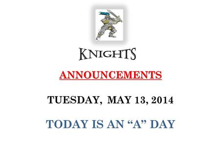 "ANNOUNCEMENTS ANNOUNCEMENTS TUESDAY, MAY 13, 2014 TODAY IS AN ""A"" DAY."