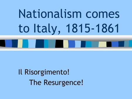 Nationalism comes to Italy, 1815-1861 Il Risorgimento! The Resurgence!