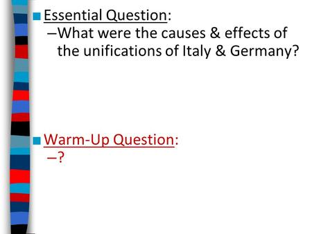 Essential Question: What were the causes & effects of the unifications of Italy & Germany? Warm-Up Question: ?