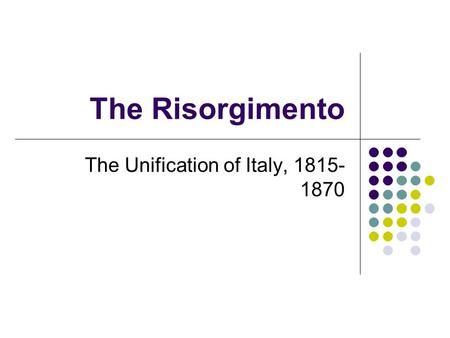 The Risorgimento The Unification of Italy, 1815- 1870.