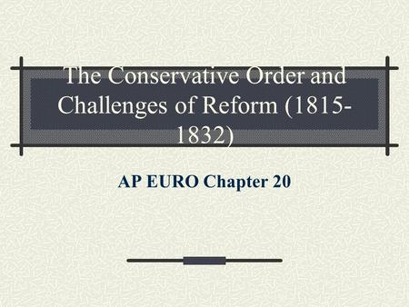 The Conservative Order and Challenges of Reform (1815- 1832) AP EURO Chapter 20.