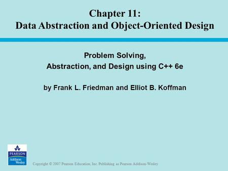 Copyright © 2007 Pearson Education, Inc. Publishing as Pearson Addison-Wesley Chapter 11: Data Abstraction and Object-Oriented Design Problem Solving,
