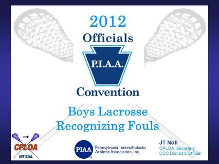2012 Boys Lacrosse Recognizing Fouls JT Noll CPLOA, Secretary COC District 3 Official.
