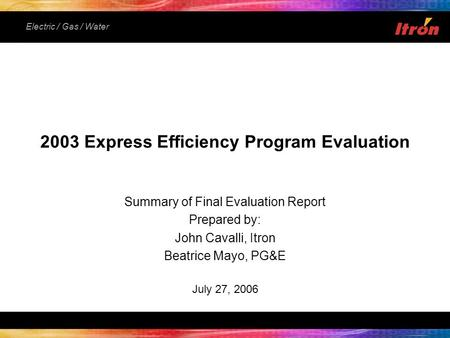 Electric / Gas / Water Summary of Final Evaluation Report Prepared by: John Cavalli, Itron Beatrice Mayo, PG&E July 27, 2006 2003 Express Efficiency Program.