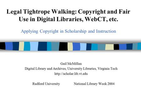 Legal Tightrope Walking: Copyright and Fair Use in Digital Libraries, WebCT, etc. Applying Copyright in Scholarship and Instruction Gail McMillan Digital.