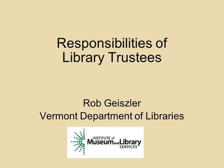 Responsibilities of Library Trustees Rob Geiszler Vermont Department of Libraries.