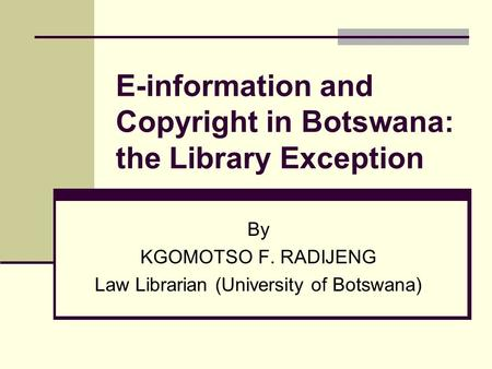 E-information and Copyright in Botswana: the Library Exception By KGOMOTSO F. RADIJENG Law Librarian (University of Botswana)